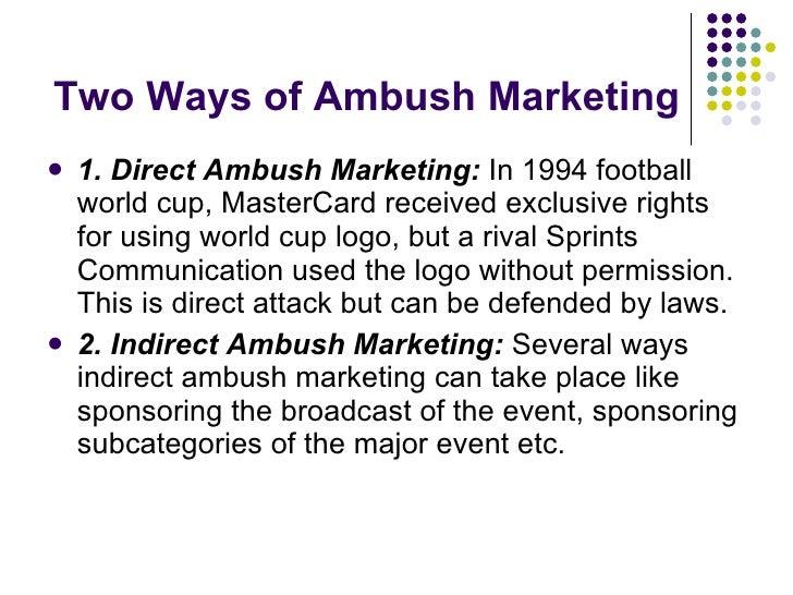 Two Ways of Ambush Marketing <ul><li>1. Direct Ambush Marketing:  In 1994 football world cup, MasterCard received exclusiv...
