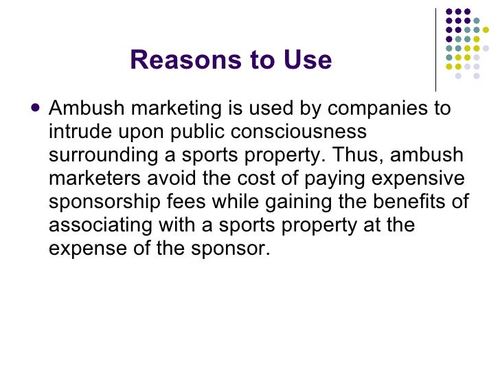 Reasons to Use <ul><li>Ambush marketing is used by companies to intrude upon public consciousness surrounding a sports pro...