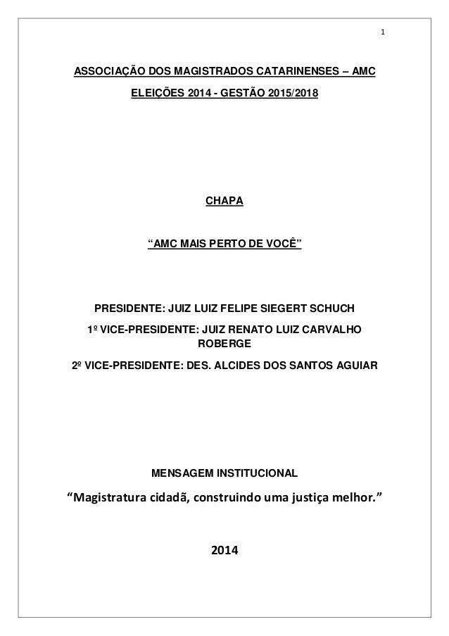 """1  ASSOCIAÇÃO DOS MAGISTRADOS CATARINENSES – AMC  ELEIÇÕES 2014 - GESTÃO 2015/2018  CHAPA  """"AMC MAIS PERTO DE VOCÊ""""  PRESI..."""