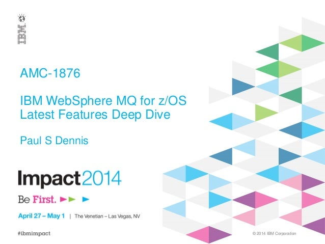 © 2014 IBM Corporation AMC-1876 IBM WebSphere MQ for z/OS Latest Features Deep Dive Paul S Dennis