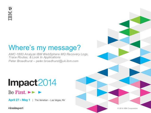 © 2014 IBM Corporation Where's my message? AMC-1883 Analyze IBM WebSphere MQ Recovery Logs, Trace Routes, & Look In Applic...