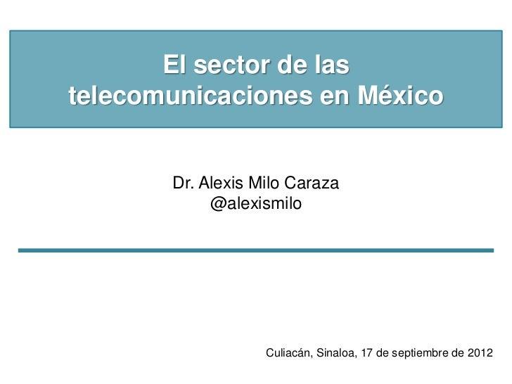 El sector de lastelecomunicaciones en México       Dr. Alexis Milo Caraza            @alexismilo                   Culiacá...