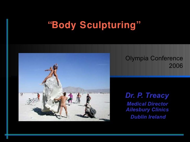 """ Body Sculpturing""  Dr. P. Treacy  Medical Director  Ailesbury Clinics  Dublin Ireland Olympia Conference 2006"