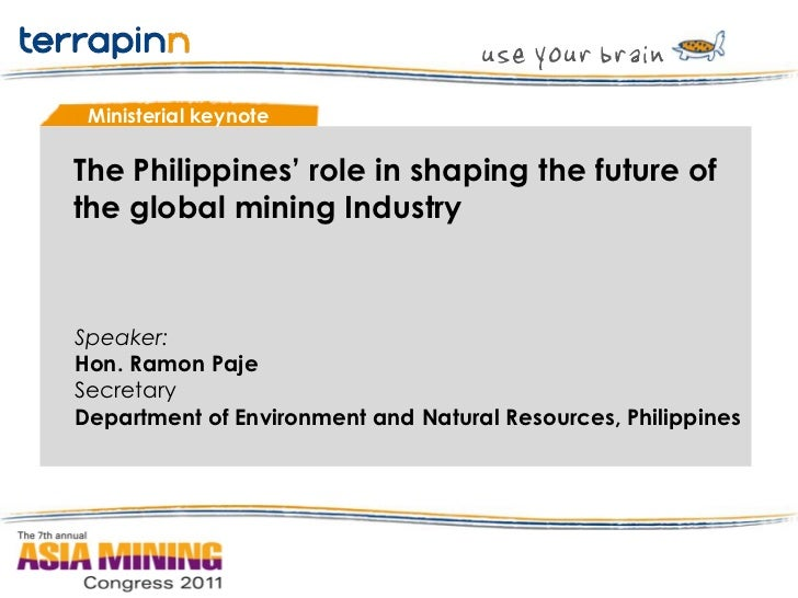 Ministerial keynoteThe Philippines' role in shaping the future ofthe global mining IndustrySpeaker:Hon. Ramon PajeSecretar...