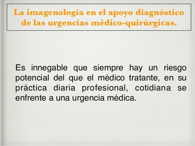 La imagenología en el apoyo diagnóstico de las urgencias médico-quirúrgicas. Y ello se debe a diversos motivos, entre los ...