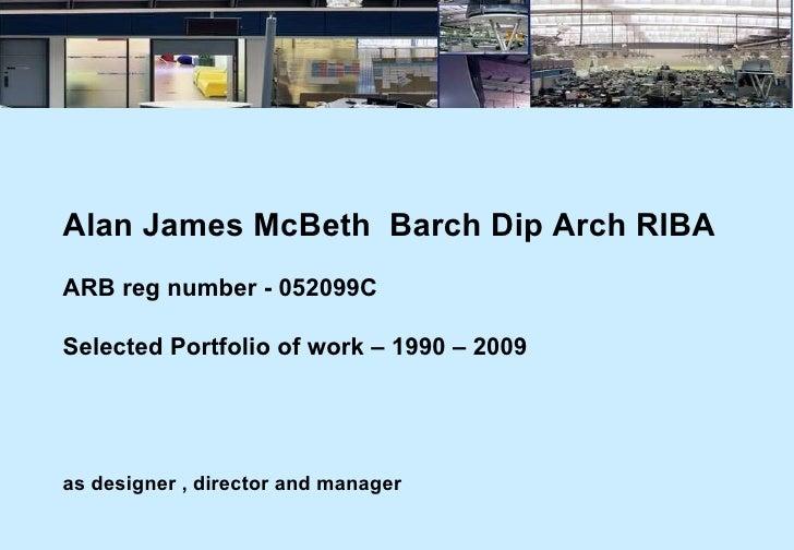 Alan James McBeth  Barch Dip Arch RIBA ARB reg number - 052099C Selected Portfolio of work – 1990 – 2009   as designer , d...