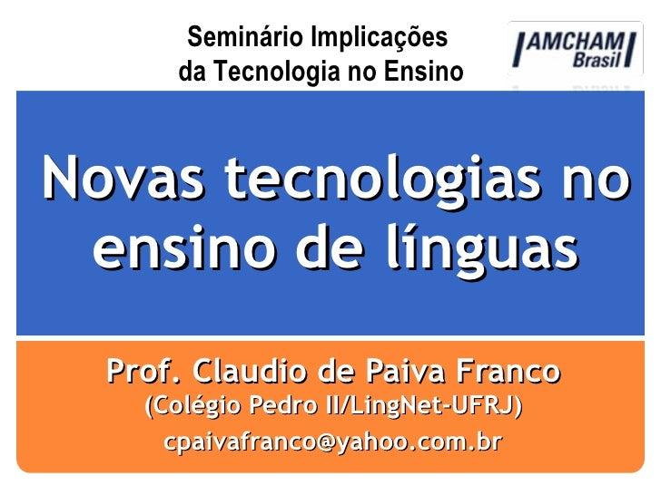 Novas tecnologias no ensino de línguas Prof. Claudio de Paiva Franco  (Colégio Pedro II/LingNet-UFRJ) [email_address] Semi...