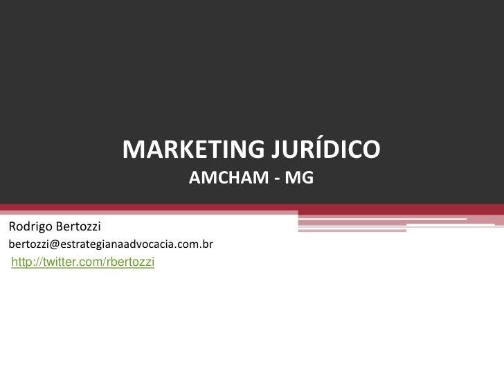 MARKETING JURÍDICOAMCHAM - MG  <br />Rodrigo Bertozzi<br />bertozzi@estrategianaadvocacia.com.br<br />http://twitter.com/r...