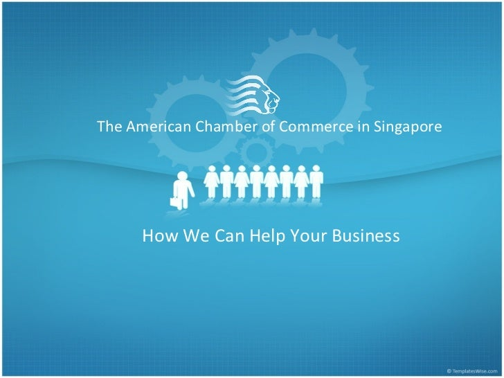 The American Chamber of Commerce in Singapore How We Can Help Your Business