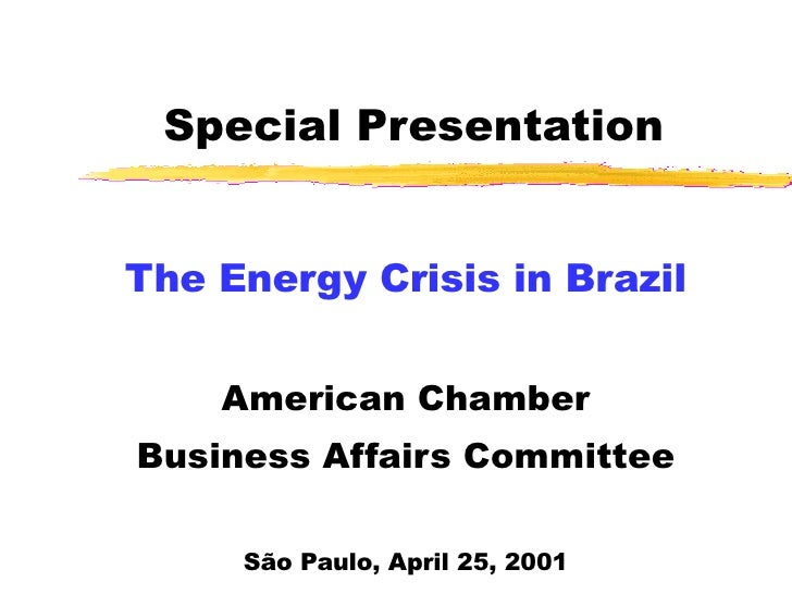 Special Presentation The Energy Crisis in Brazil American Chamber Business Affairs Committee São Paulo, April 25, 2001