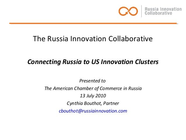 The Russia Innovation Collaborative Connecting Russia to US Innovation Clusters Presented to The American Chamber of Comme...
