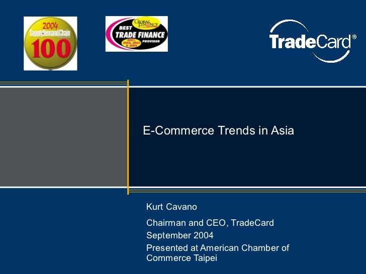 E-Commerce Trends in Asia Kurt Cavano Chairman and CEO, TradeCard September 2004 Presented at American Chamber of Commerce...