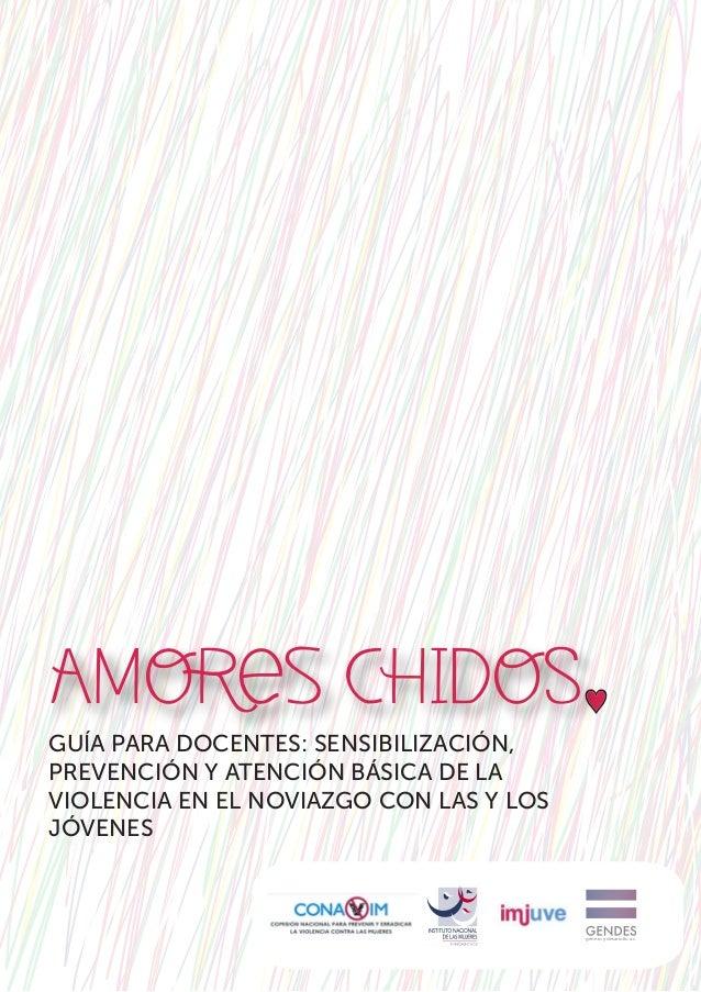 AMORes CHIDOS GUÍA PARA DOCENTES: SENSIBILIZACIÓN, PREVENCIÓN Y ATENCIÓN BÁSICA DE LA VIOLENCIA EN EL NOVIAZGO CON LAS Y L...