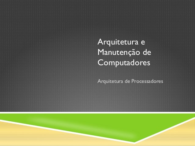 Arquitetura e Manutenção de Computadores Arquitetura de Processadores