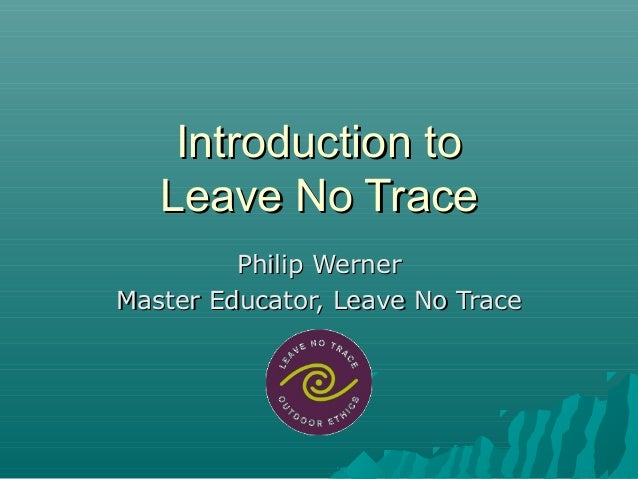 Introduction toIntroduction toLeave No TraceLeave No TracePhilip WernerPhilip WernerMaster Educator, Leave No TraceMaster ...