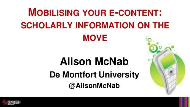 MOBILISING YOUR E-CONTENT:SCHOLARLY INFORMATION ON THE             MOVE       Alison McNab     De Montfort University     ...