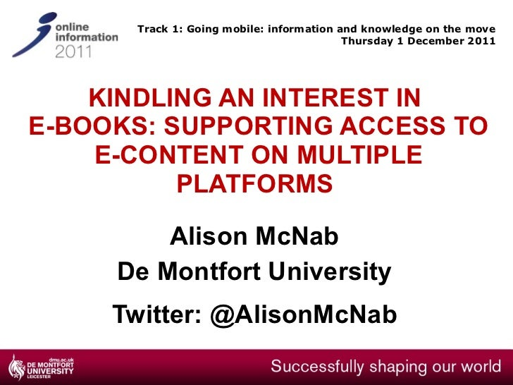 KINDLING AN INTEREST IN  E-BOOKS: SUPPORTING ACCESS TO E-CONTENT ON MULTIPLE PLATFORMS  Alison McNab De Montfort Universit...