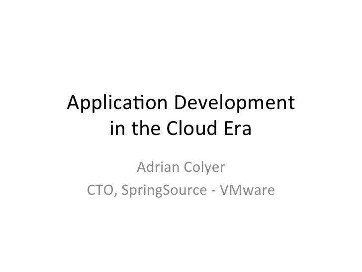Applicaon Development      in the Cloud Era             Adrian Colyer   CTO, SpringSource -‐ VMwa...