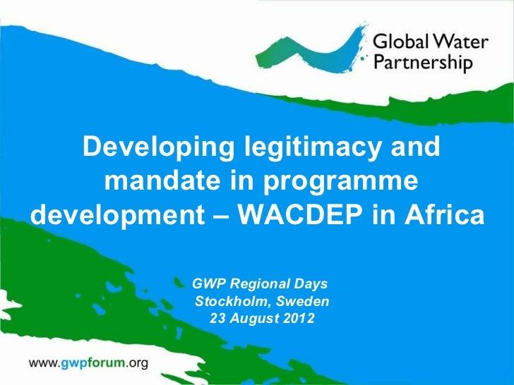 Developing legitimacy and     mandate in programmedevelopment – WACDEP in Africa          GWP Regional Days          Stock...