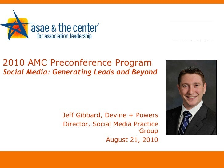 2010 AMC Preconference Program   Social Media: Generating Leads and Beyond <ul><li>Jeff Gibbard, Devine + Powers </li></ul...