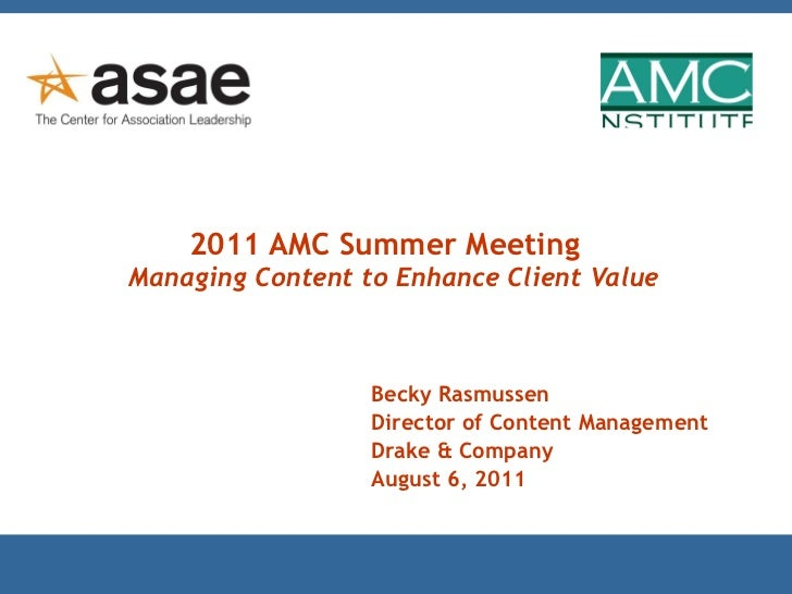 2011 AMC Summer Meeting   Managing Content to Enhance Client Value Becky Rasmussen Director of Content Management Drake & ...