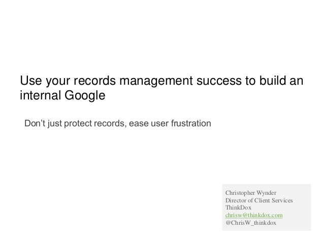 Use your records management success to build an internal Google Don't just protect records, ease user frustration Christop...
