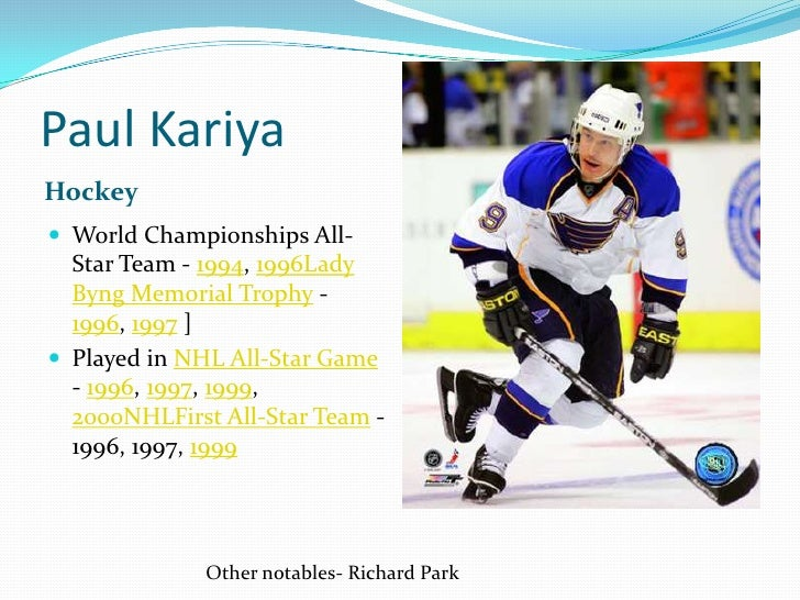 Paul Kariya<br />Hockey<br />World Championships All-Star Team - 1994, 1996Lady Byng Memorial Trophy - 1996, 1997 ]<br />P...