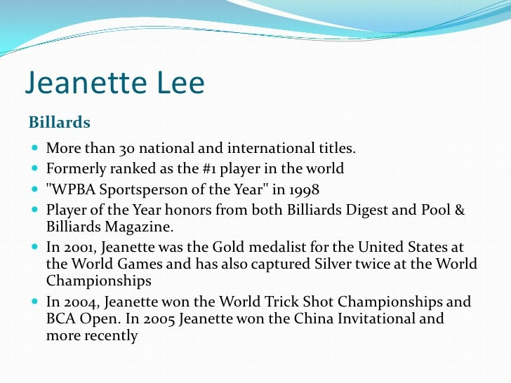 Jeanette Lee<br />Billards<br />More than 30 national and international titles. <br />Formerly ranked as the #1 player in ...
