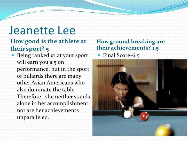 Jeanette Lee<br />How good is the athlete at their sport? 5<br />How ground breaking are their achievements? 1.5<br />Bein...