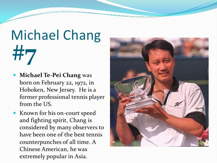 Michael Chang<br />#7<br />Michael Te-Pei Chang was born on February 22, 1972, in Hoboken, New Jersey.  He is a former pro...