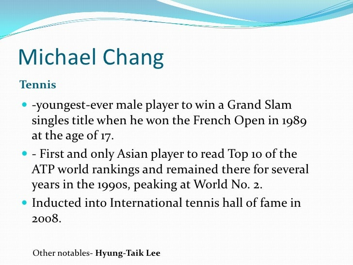 Michael Chang<br />Tennis<br />-youngest-ever male player to win a Grand Slam singles title when he won the French Open in...