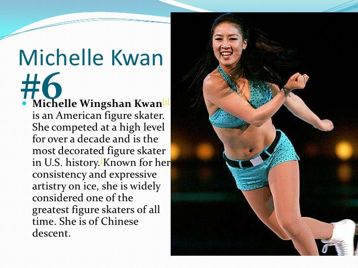 Michelle Kwan<br />#6<br />Michelle Wingshan Kwan[1] is an American figure skater. She competed at a high level for over a...