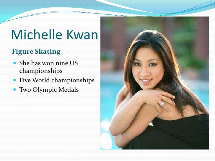 Michelle Kwan<br />Figure Skating<br />She has won nine US championships<br />Five World championships <br />Two Olympic M...