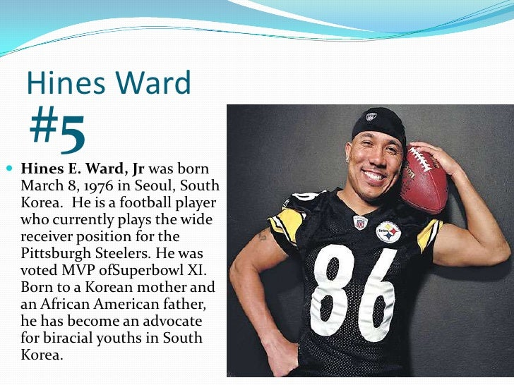 Hines Ward<br />#5<br />Hines E. Ward, Jr was born March 8, 1976 in Seoul, South Korea.  He is a football player who curre...
