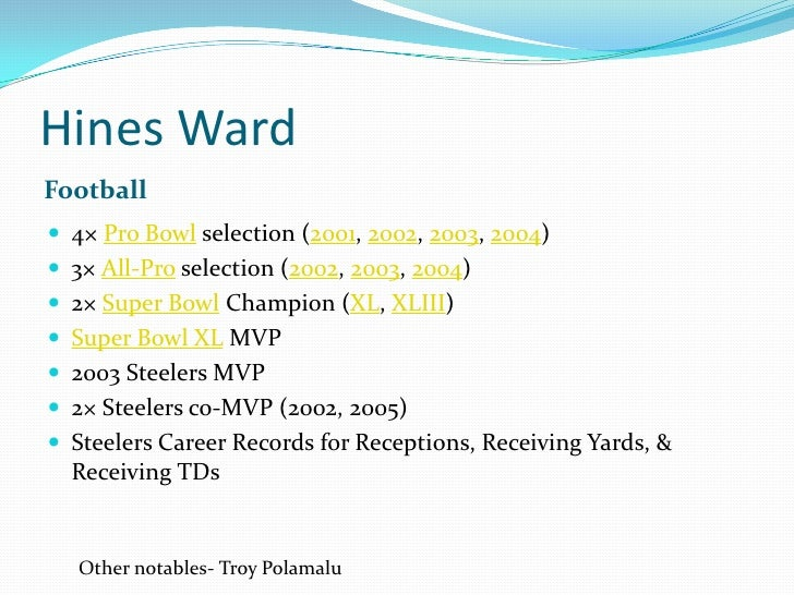 Hines Ward<br />Football<br />4× Pro Bowl selection (2001, 2002, 2003, 2004)<br />3× All-Pro selection (2002, 2003, 2004)<...