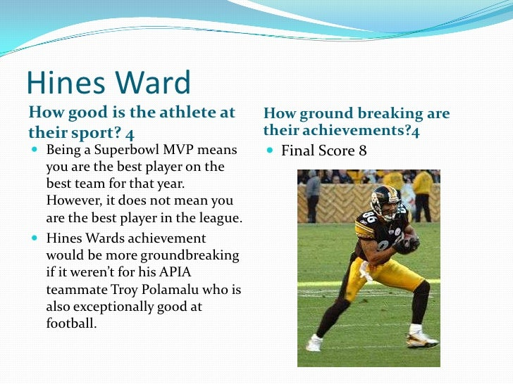 Hines Ward<br />How good is the athlete at their sport? 4<br />How ground breaking are their achievements?4<br />Being a S...