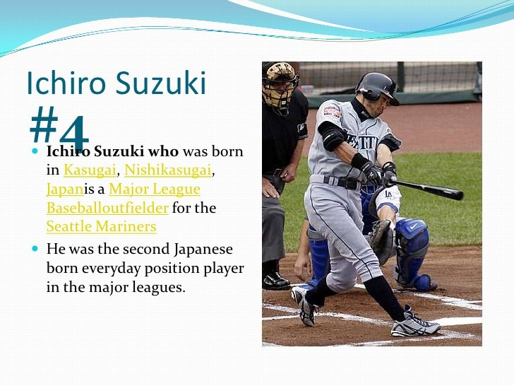 Ichiro Suzuki<br />#4<br />Ichiro Suzuki who was born in Kasugai, Nishikasugai, Japanis a Major League Baseballoutfielder ...