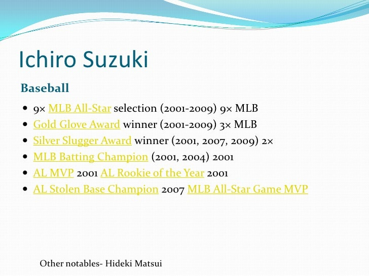 Ichiro Suzuki<br />Baseball<br />9× MLB All-Star selection (2001-2009) 9× MLB <br />Gold Glove Award winner (2001-2009) 3×...
