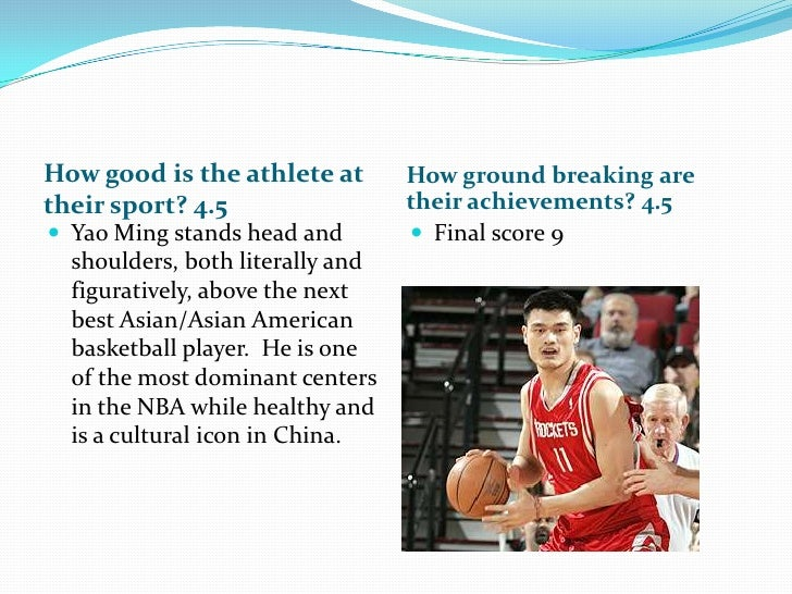 How good is the athlete at their sport? 4.5<br />How ground breaking are their achievements? 4.5<br />Yao Ming stands head...