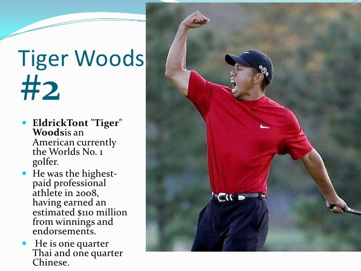 Tiger Woods<br />#2<br />EldrickTont &quot;Tiger&quot; Woodsis an American currently the Worlds No. 1 golfer.<br />He was ...