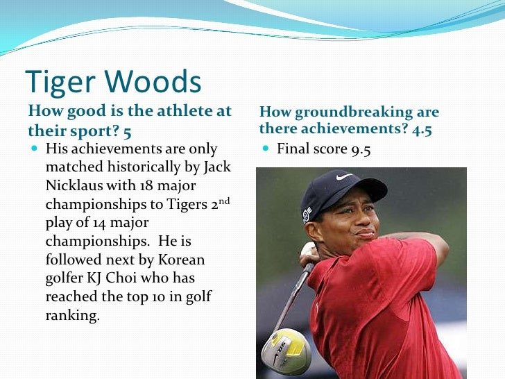 Tiger Woods<br />How good is the athlete at their sport? 5<br />How groundbreaking are there achievements? 4.5<br />His ac...