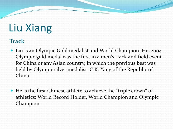 Liu Xiang<br />Track<br />Liu is an Olympic Gold medalist and World Champion. His 2004 Olympic gold medal was the first in...