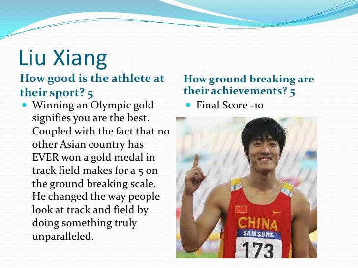 Liu Xiang<br />How good is the athlete at their sport? 5<br />How ground breaking are their achievements? 5<br />Winning a...