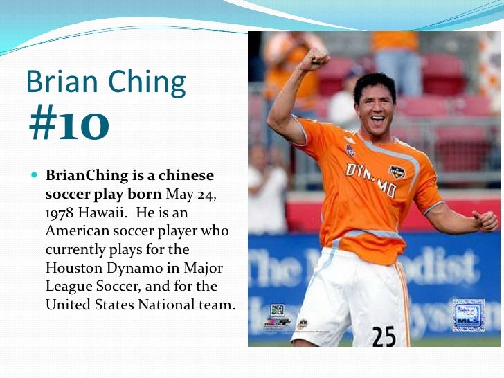 Brian Ching<br />#10<br />BrianChing is a chinese soccer play born May 24, 1978 Hawaii.  He is an American soccer player w...