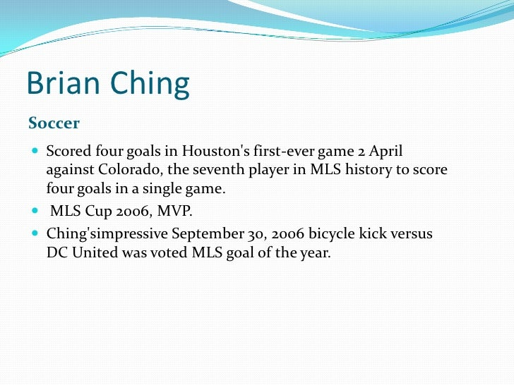 Brian Ching<br />Soccer<br />Scored four goals in Houston&apos;s first-ever game 2 April against Colorado, the seventh pla...