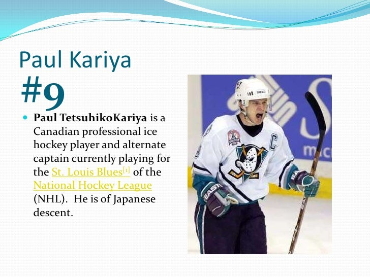 Paul Kariya<br />#9<br />Paul TetsuhikoKariya is a Canadian professional ice hockey player and alternate captain currently...