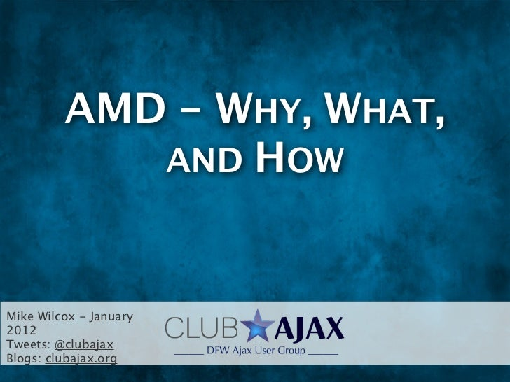 AMD - WHY, WHAT,            AND HOWMike Wilcox - January2012Tweets: @clubajaxBlogs: clubajax.org