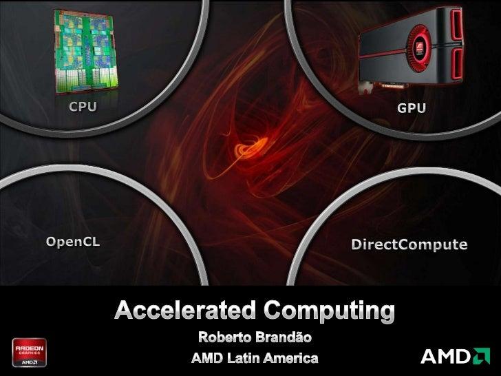 CPU<br />GPU<br />OpenCL<br />DirectCompute<br />Accelerated Computing<br />Roberto Brandão<br />AMD Latin America<br />