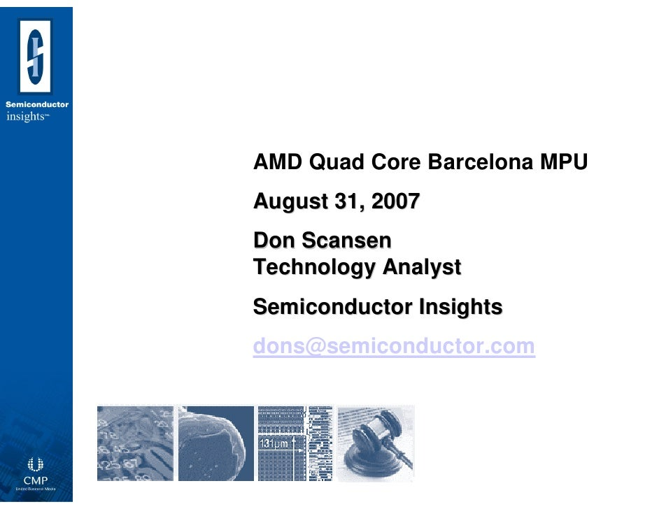 AMD Quad Core Barcelona MPU August 31, 2007 Don Scansen Technology Analyst Semiconductor Insights dons@semiconductor.com