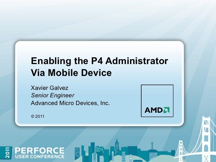 Enabling the P4 AdministratorVia Mobile DeviceXavier GalvezSenior EngineerAdvanced Micro Devices, Inc.© 2011